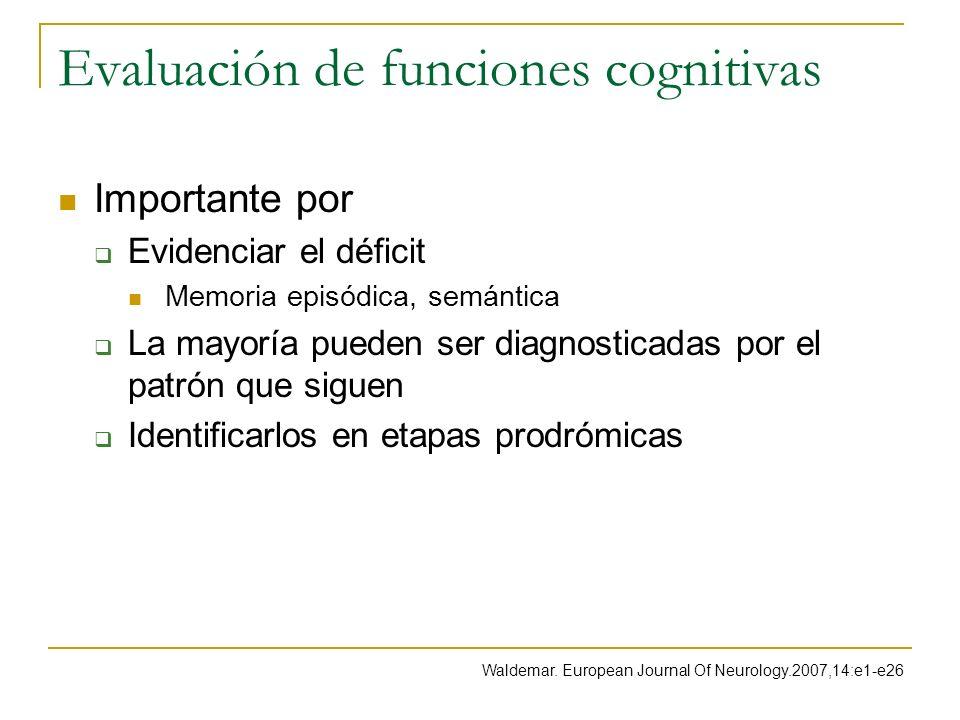 Evaluación de funciones cognitivas Importante por Evidenciar el déficit Memoria episódica, semántica La mayoría pueden ser diagnosticadas por el patró