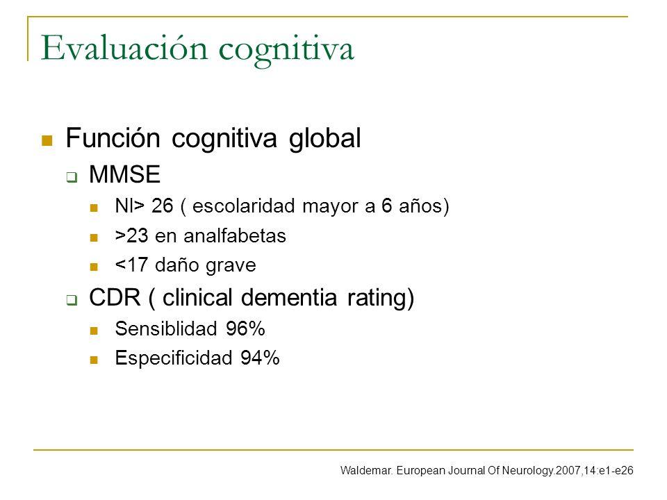 Evaluación cognitiva Función cognitiva global MMSE Nl> 26 ( escolaridad mayor a 6 años) >23 en analfabetas <17 daño grave CDR ( clinical dementia rati