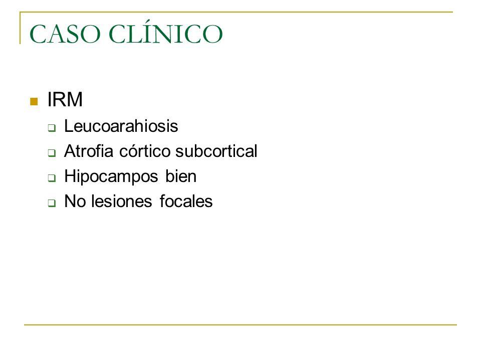 CASO CLÍNICO IRM Leucoarahiosis Atrofia córtico subcortical Hipocampos bien No lesiones focales