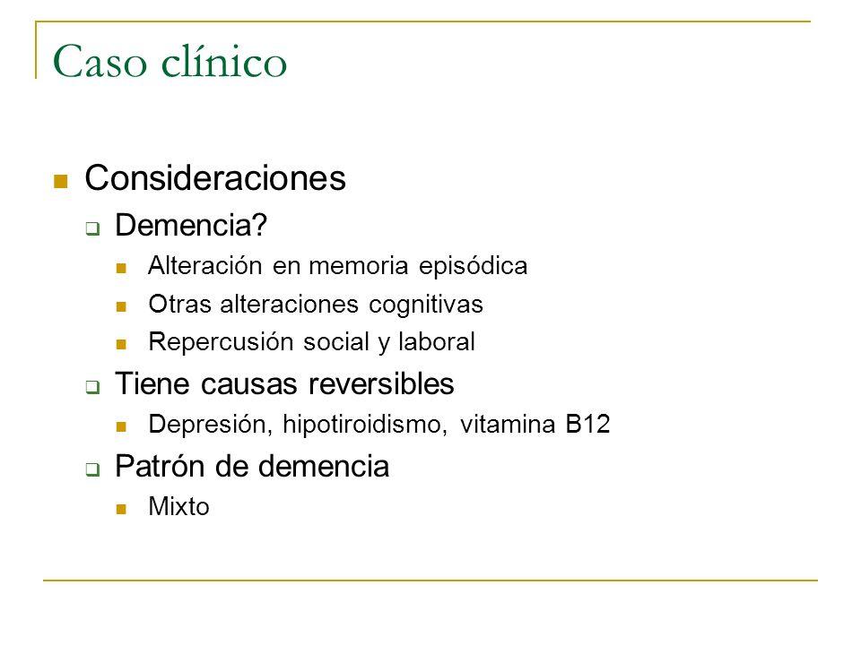 Caso clínico Consideraciones Demencia? Alteración en memoria episódica Otras alteraciones cognitivas Repercusión social y laboral Tiene causas reversi