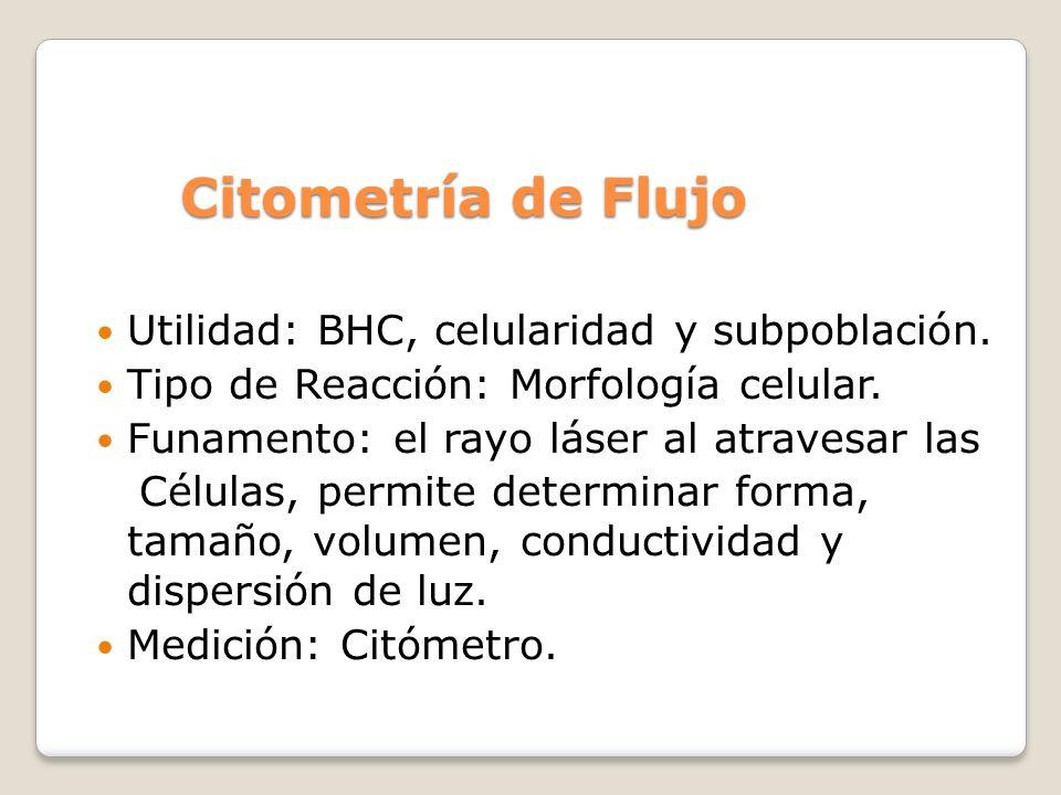Citometría de Flujo Utilidad: BHC, celularidad y subpoblación. Tipo de Reacción: Morfología celular. Funamento: el rayo láser al atravesar las Células