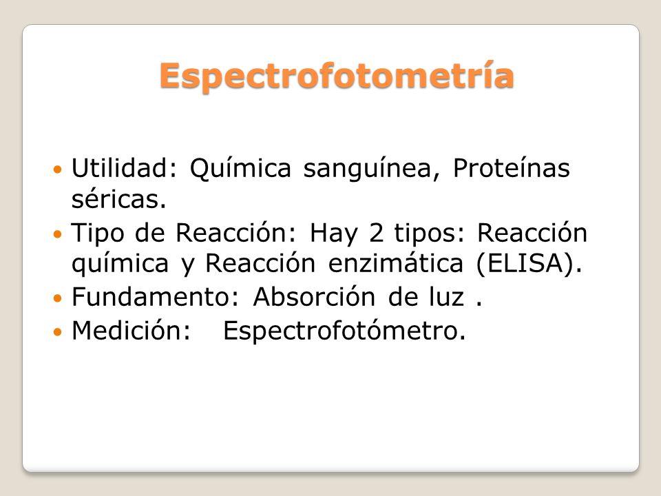 Espectrofotometría Utilidad: Química sanguínea, Proteínas séricas. Tipo de Reacción: Hay 2 tipos: Reacción química y Reacción enzimática (ELISA). Fund