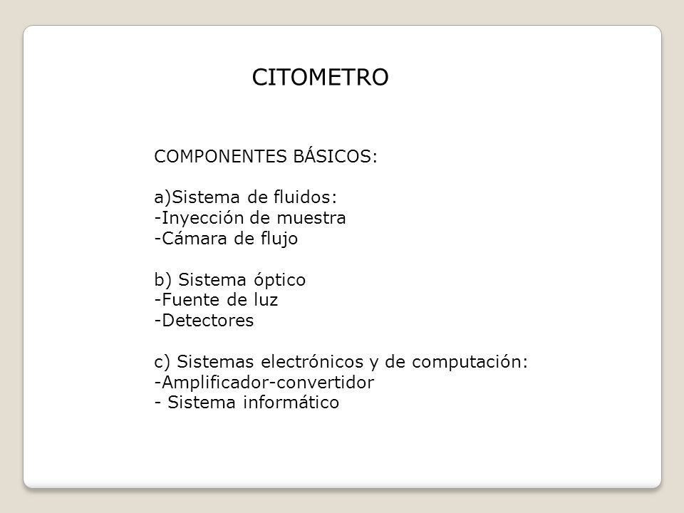 CITOMETRO COMPONENTES BÁSICOS: a)Sistema de fluidos: -Inyección de muestra -Cámara de flujo b) Sistema óptico -Fuente de luz -Detectores c) Sistemas e