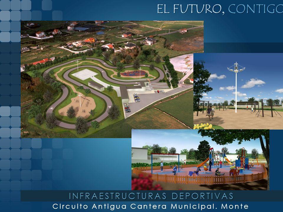 EL FUTURO, CONTIGO Circuito Antigua Cantera Municipal. Monte INFRAESTRUCTURAS DEPORTIVAS