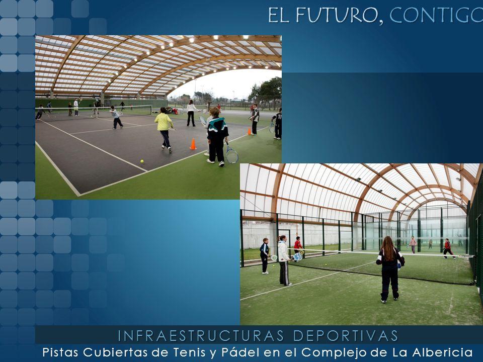 EL FUTURO, CONTIGO Pistas Cubiertas de Tenis y Pádel en el Complejo de La Albericia INFRAESTRUCTURAS DEPORTIVAS