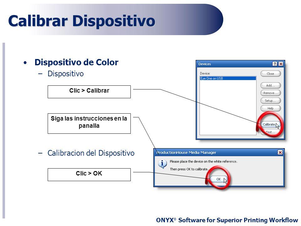 ONYX ® Software for Superior Printing Workflow Dispositivo de Color –Dispositivo –Calibracion del Dispositivo Calibrar Dispositivo Siga las instruccio