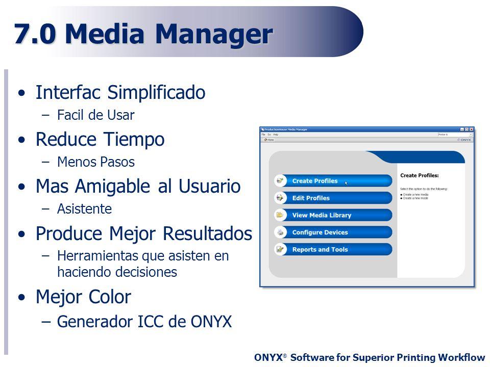 ONYX ® Software for Superior Printing Workflow 7.0 Media Manager Interfac Simplificado –Facil de Usar Reduce Tiempo –Menos Pasos Mas Amigable al Usuar