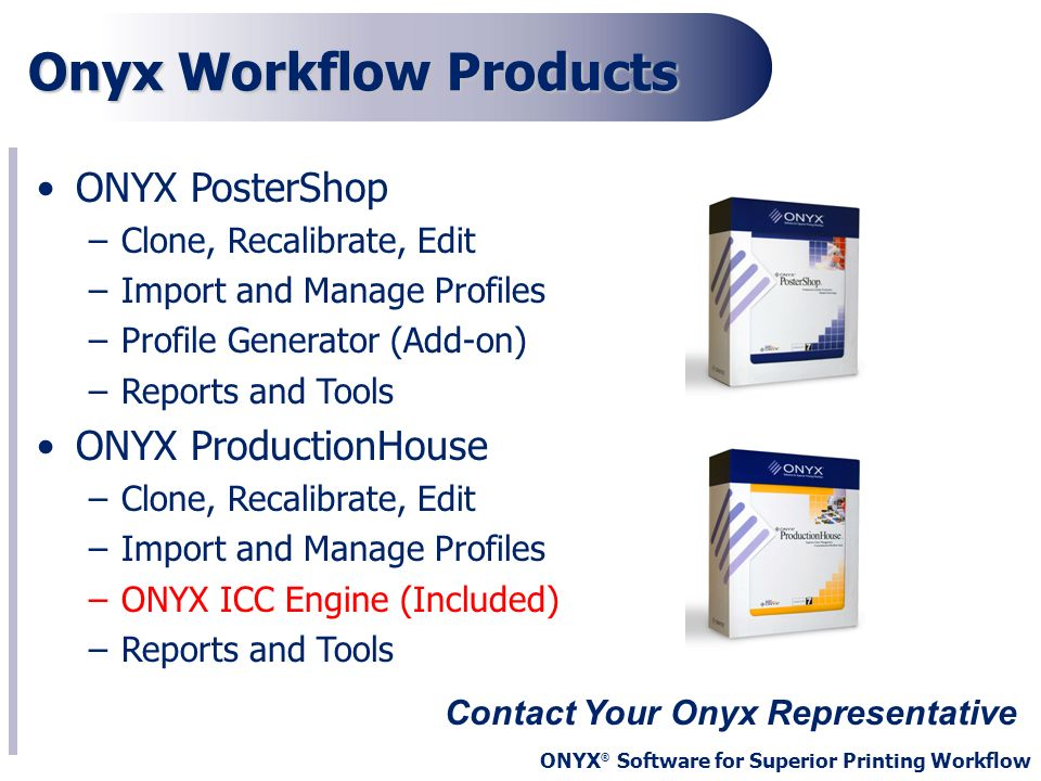 ONYX ® Software for Superior Printing Workflow Onyx Workflow Products Contact Your Onyx Representative ONYX PosterShop –Clone, Recalibrate, Edit –Impo