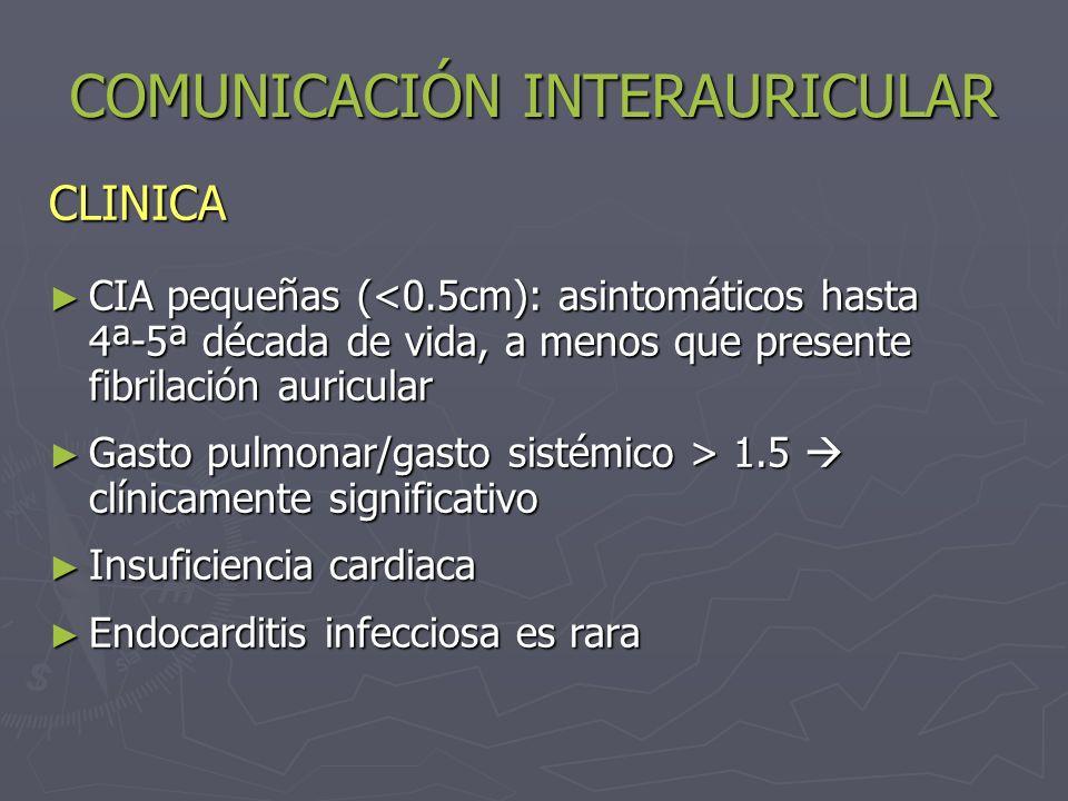 COMUNICACIÓN INTERAURICULAR EXAMEN FÍSICO Soplo sistólico de eyección en foco pulmonar (hiperflujo) Soplo sistólico de eyección en foco pulmonar (hiperflujo) Desdoblamiento amplio y fijo de 2R (patognomónico) Desdoblamiento amplio y fijo de 2R (patognomónico) CIA grande: soplo mesodiastólico de estenosis tricuspidea funcional (hiperflujo) CIA grande: soplo mesodiastólico de estenosis tricuspidea funcional (hiperflujo) Tipo ostium primum: se agrega soplo de insuficiencia mitral y/o tricuspidea Tipo ostium primum: se agrega soplo de insuficiencia mitral y/o tricuspidea Sd.