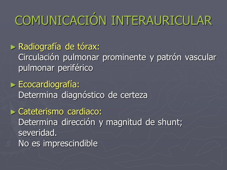 COMUNICACIÓN INTERAURICULAR TRATAMIENTO Médico: manejo de IC, arritmias Médico: manejo de IC, arritmias Quirúrgico: Definitivo Quirúrgico: Definitivo Indicación: Pcte sintomático, Cortocircuito significativo: flujo pulmonar/flujo sistémico >1.5 Indicación: Pcte sintomático, Cortocircuito significativo: flujo pulmonar/flujo sistémico >1.5 Contraindicado: hipertensión pulmonar, Sd Eisenmenger Contraindicado: hipertensión pulmonar, Sd Eisenmenger Profilaxis endocarditis infecciosa: Profilaxis endocarditis infecciosa: No está indicada