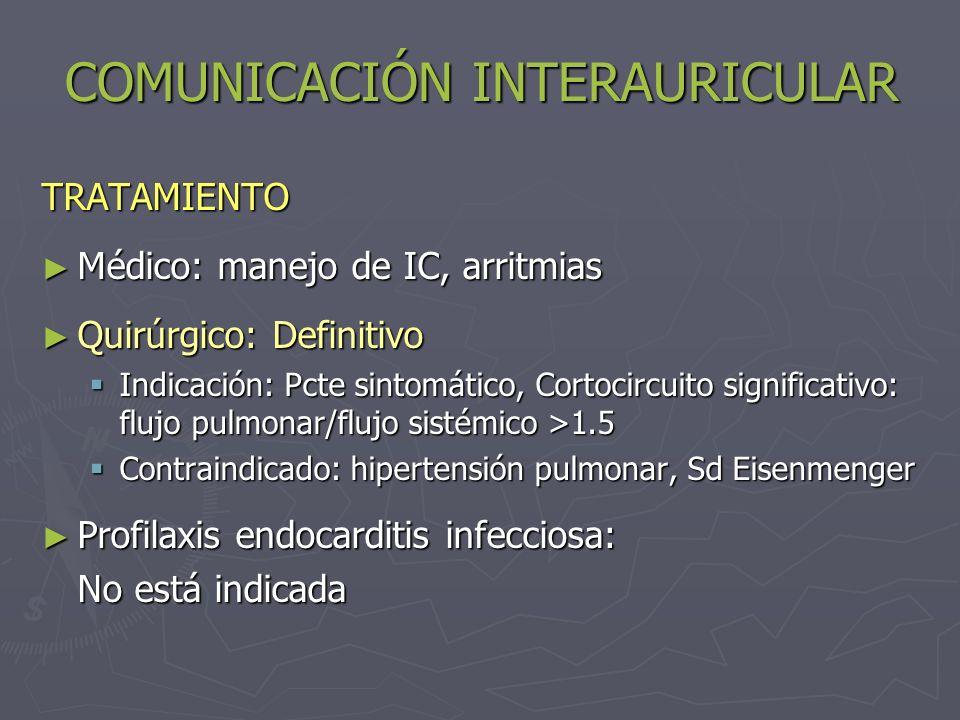 COMUNICACIÓN INTERAURICULAR TRATAMIENTO Médico: manejo de IC, arritmias Médico: manejo de IC, arritmias Quirúrgico: Definitivo Quirúrgico: Definitivo