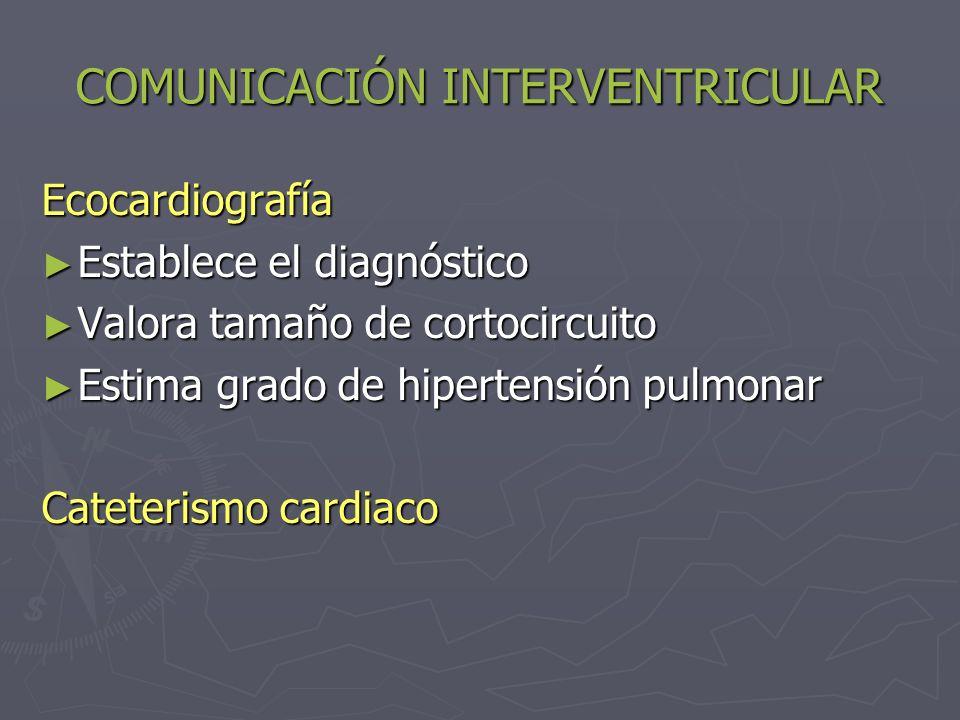COMUNICACIÓN INTERVENTRICULAR TRATAMIENTO: La mayoría de las CIV son pequeñas y no necesitan tratamiento La mayoría de las CIV son pequeñas y no necesitan tratamiento Quirúrgico: Quirúrgico: Shunt I-D significativo: Qp/Qs > 1.5, en ausencia de resistencias pulmonares elevadas Shunt I-D significativo: Qp/Qs > 1.5, en ausencia de resistencias pulmonares elevadas Sintomas de IC o retraso de crecimiento que o responde a tratamiento Sintomas de IC o retraso de crecimiento que o responde a tratamiento Profilaxis de endocarditis bacteriana: indicada independiente del tamaño de CIV Profilaxis de endocarditis bacteriana: indicada independiente del tamaño de CIV