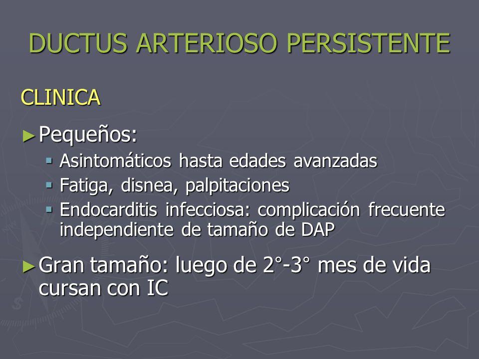 DUCTUS ARTERIOSO PERSISTENTE CLINICA Pequeños: Pequeños: Asintomáticos hasta edades avanzadas Asintomáticos hasta edades avanzadas Fatiga, disnea, pal
