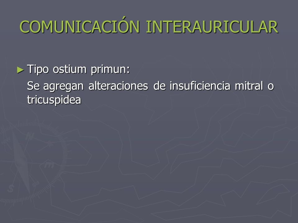 COMUNICACIÓN INTERAURICULAR Tipo ostium primun: Tipo ostium primun: Se agregan alteraciones de insuficiencia mitral o tricuspidea