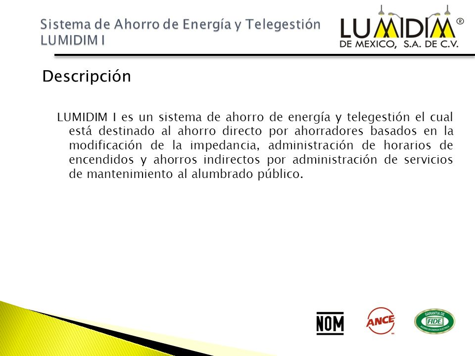 Componentes El sistema LUMIDIM I comprende los siguientes componentes: Ahorradores Individuales en Luminarias Unidad de Control (UC-01) Por cada circuito a controlar Sistema de Comunicaciones Plataforma de Telegestión Central de Monitoreo