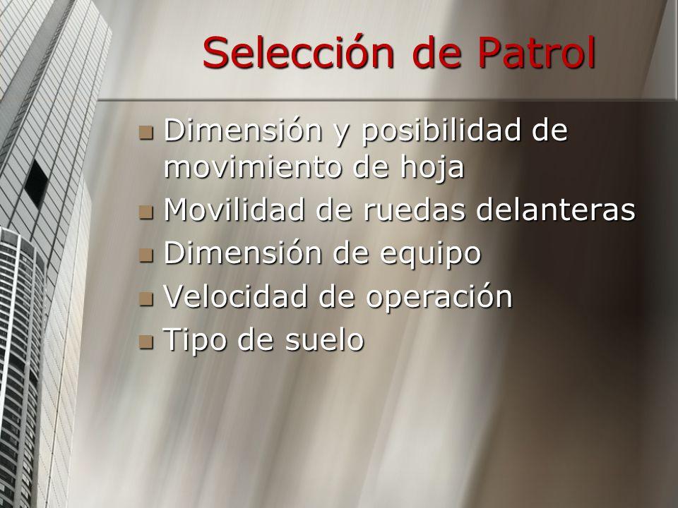 Selección de Patrol Dimensión y posibilidad de movimiento de hoja Dimensión y posibilidad de movimiento de hoja Movilidad de ruedas delanteras Movilidad de ruedas delanteras Dimensión de equipo Dimensión de equipo Velocidad de operación Velocidad de operación Tipo de suelo Tipo de suelo