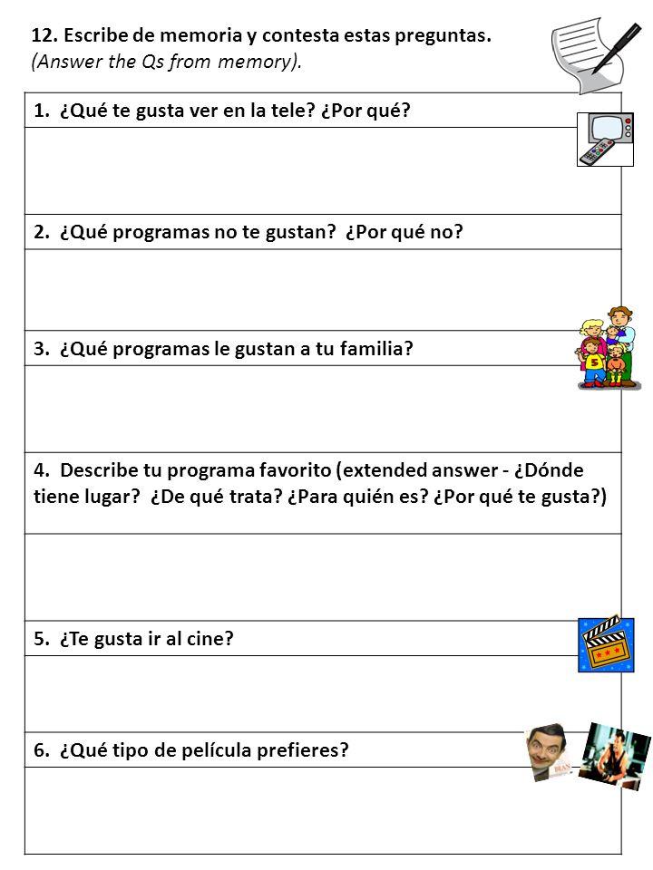 12. Escribe de memoria y contesta estas preguntas. (Answer the Qs from memory). 1. ¿Qué te gusta ver en la tele? ¿Por qué? 2. ¿Qué programas no te gus