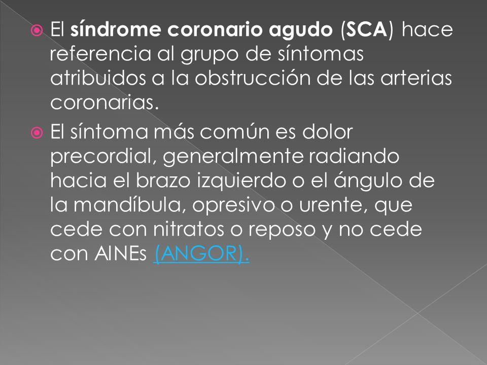 El síndrome coronario agudo ( SCA ) hace referencia al grupo de síntomas atribuidos a la obstrucción de las arterias coronarias. El síntoma más común