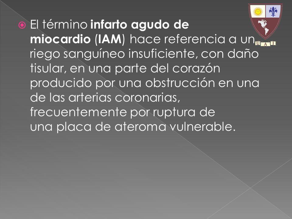 El término infarto agudo de miocardio ( IAM ) hace referencia a un riego sanguíneo insuficiente, con daño tisular, en una parte del corazón producido