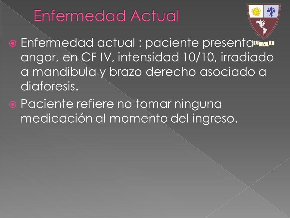 Enfermedad actual : paciente presenta angor, en CF IV, intensidad 10/10, irradiado a mandibula y brazo derecho asociado a diaforesis. Paciente refiere