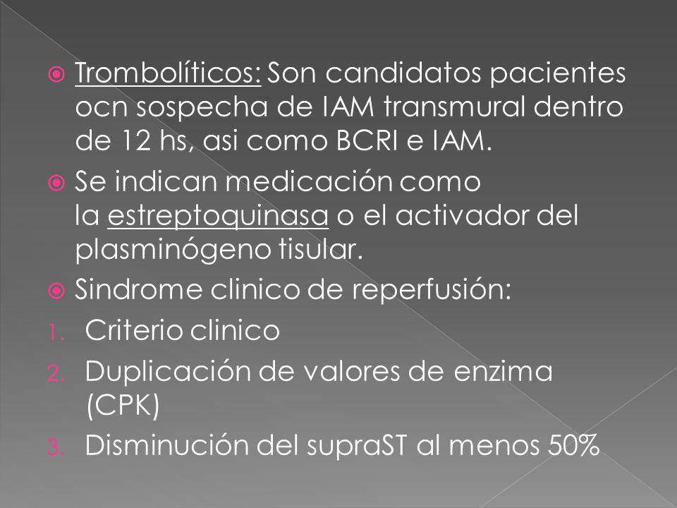 Trombolíticos: Son candidatos pacientes ocn sospecha de IAM transmural dentro de 12 hs, asi como BCRI e IAM. Se indican medicación como la estreptoqui