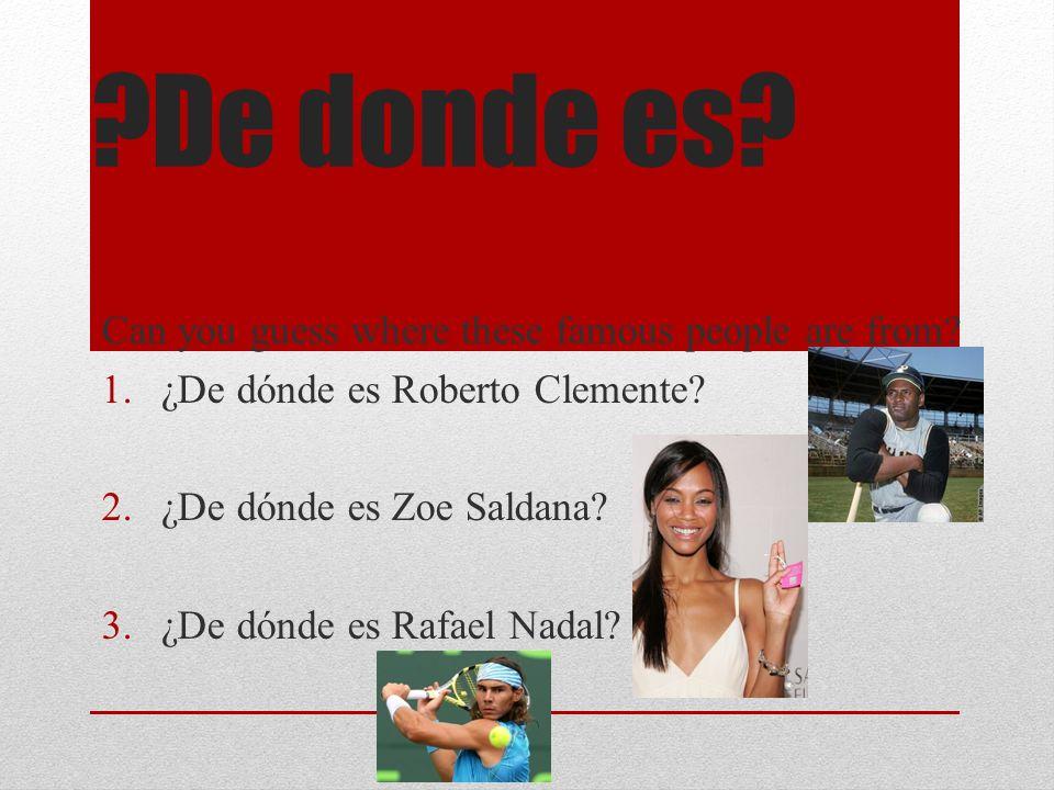 ?De donde es? Can you guess where these famous people are from? 1.¿De dónde es Roberto Clemente? 2.¿De dónde es Zoe Saldana? 3.¿De dónde es Rafael Nad