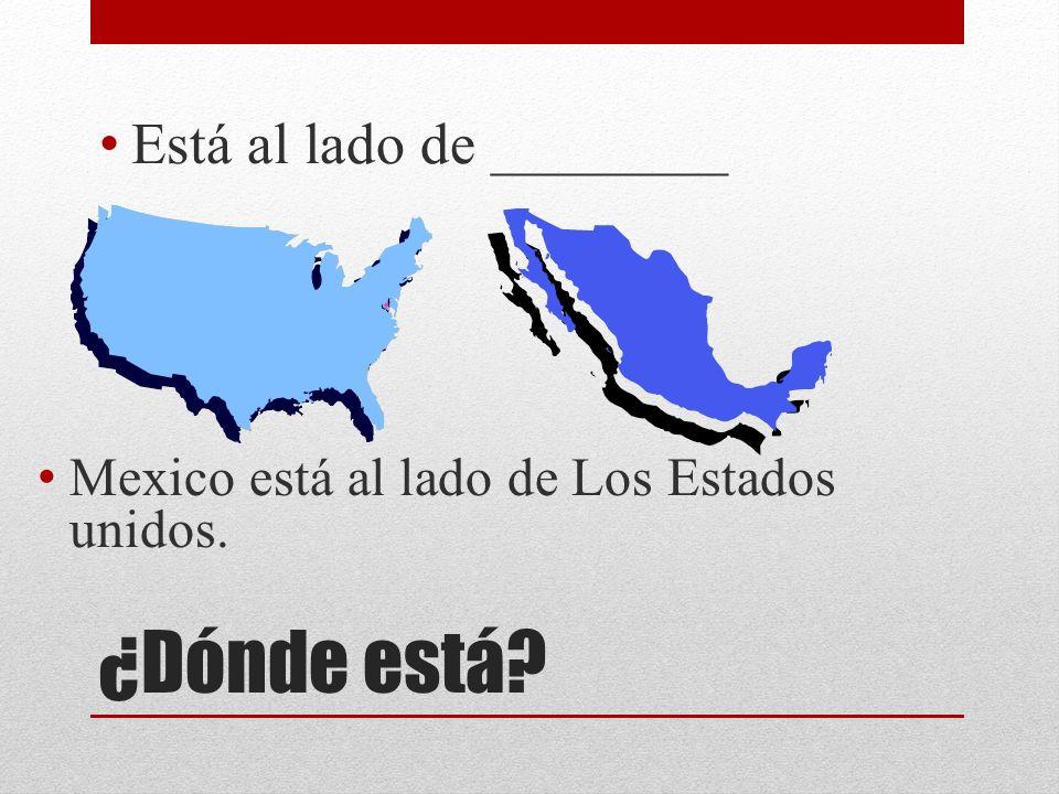 ¿Dónde está? Está al lado de ________ Mexico está al lado de Los Estados unidos.