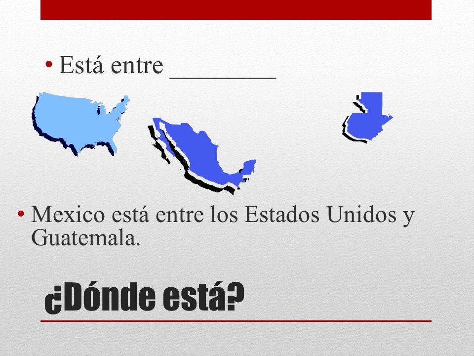¿Dónde está? Está entre ________ Mexico está entre los Estados Unidos y Guatemala.