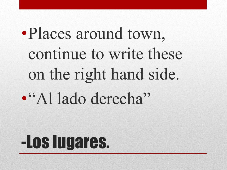 -Los lugares. Places around town, continue to write these on the right hand side. Al lado derecha