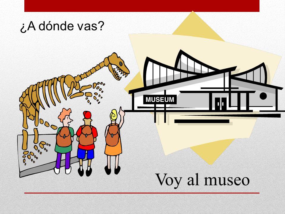 ¿A dónde vas Voy al museo