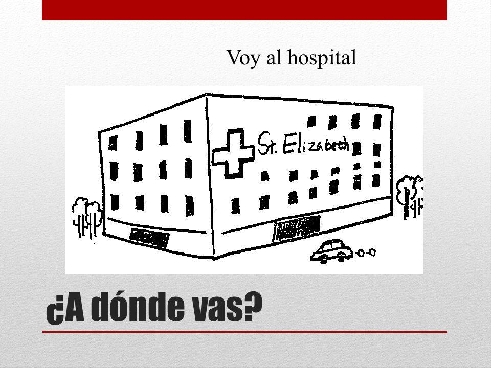 ¿A dónde vas? Voy al hospital