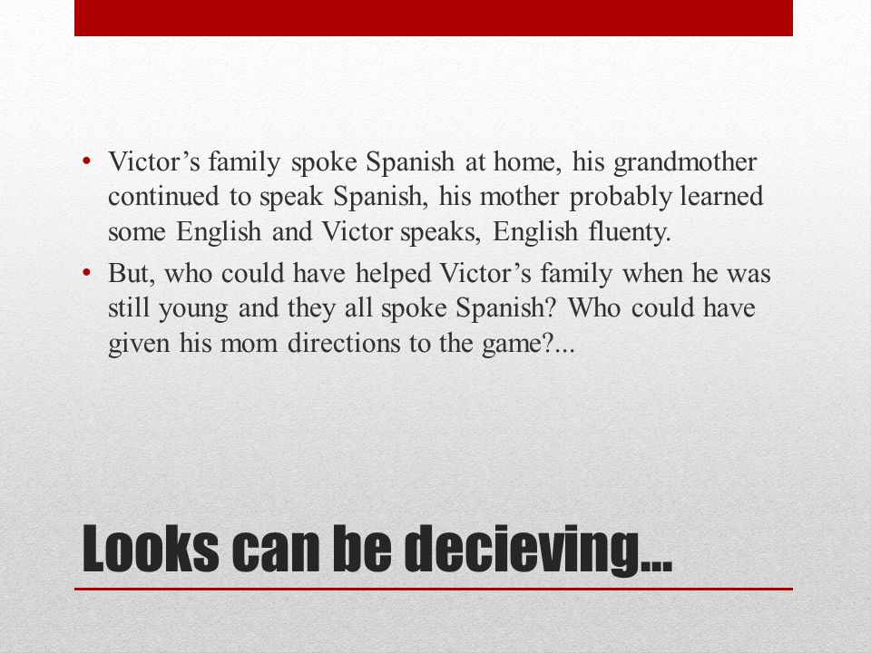 Looks can be decieving… Victors family spoke Spanish at home, his grandmother continued to speak Spanish, his mother probably learned some English and