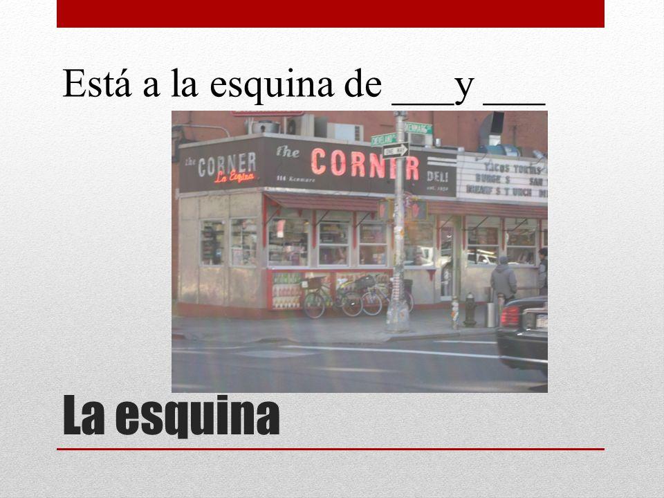 La esquina Está a la esquina de ___y ___