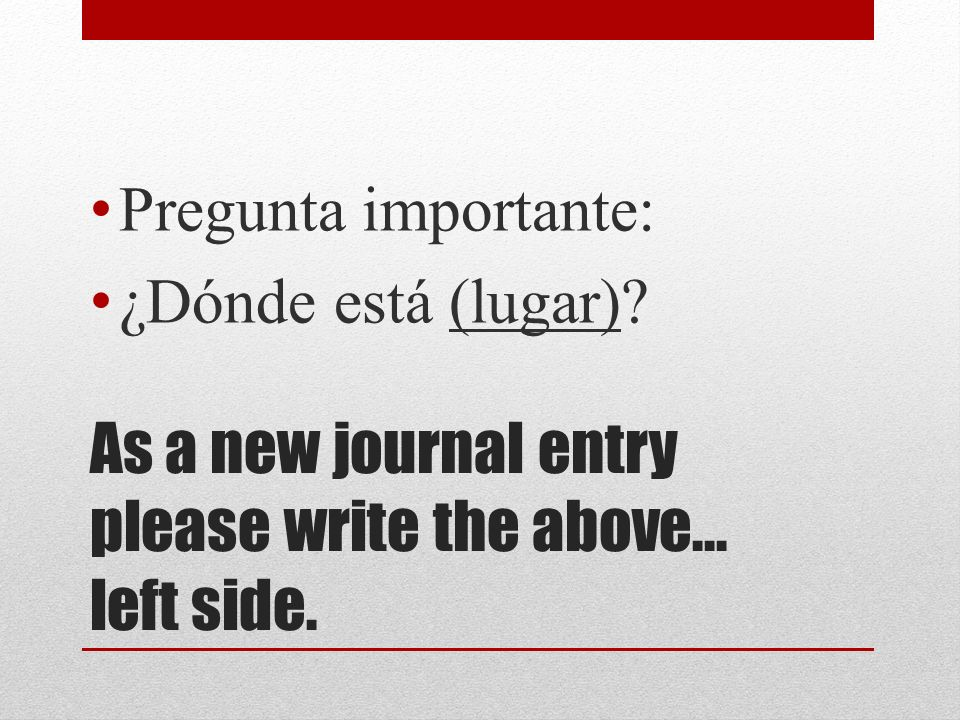 As a new journal entry please write the above… left side. Pregunta importante: ¿Dónde está (lugar)