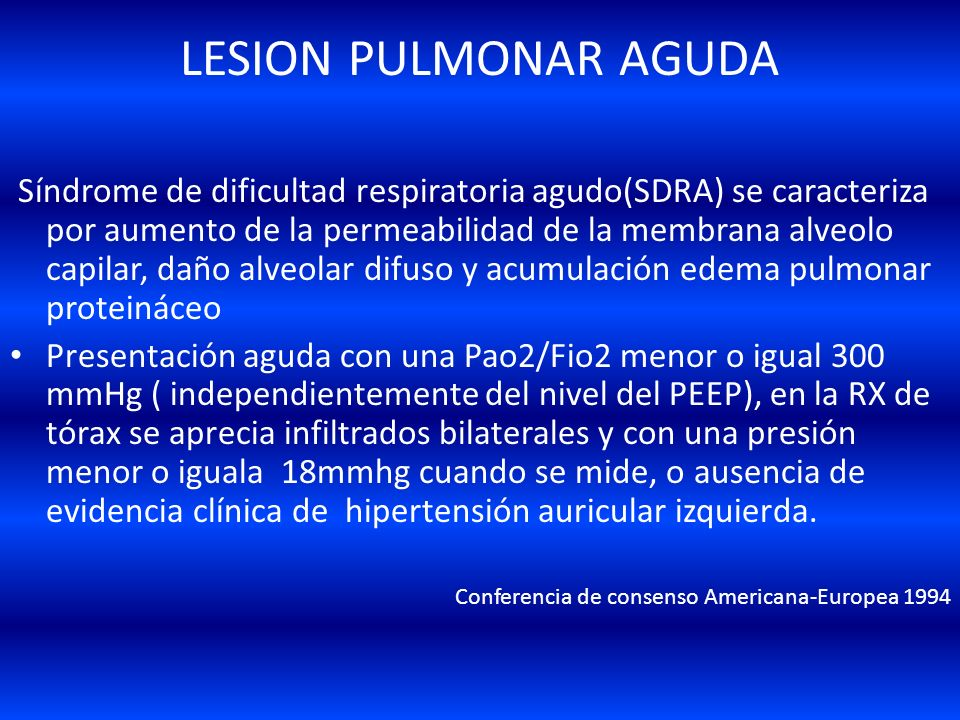LESION PULMONAR AGUDA Síndrome de dificultad respiratoria agudo(SDRA) se caracteriza por aumento de la permeabilidad de la membrana alveolo capilar, daño alveolar difuso y acumulación edema pulmonar proteináceo Presentación aguda con una Pao2/Fio2 menor o igual 300 mmHg ( independientemente del nivel del PEEP), en la RX de tórax se aprecia infiltrados bilaterales y con una presión menor o iguala 18mmhg cuando se mide, o ausencia de evidencia clínica de hipertensión auricular izquierda.