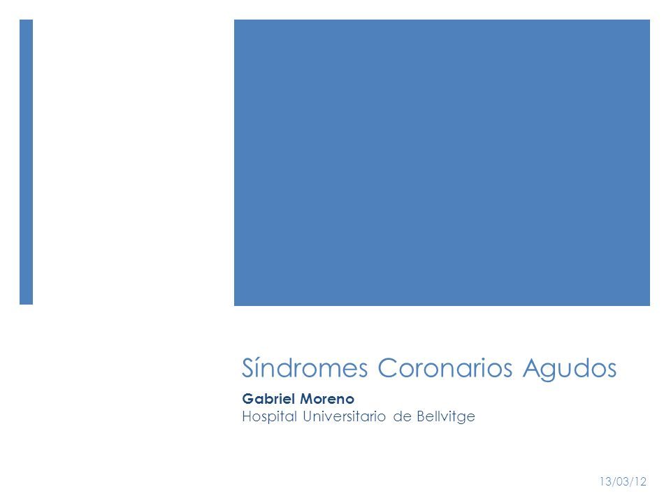Síndromes Coronarios Agudos Gabriel Moreno Hospital Universitario de Bellvitge 13/03/12