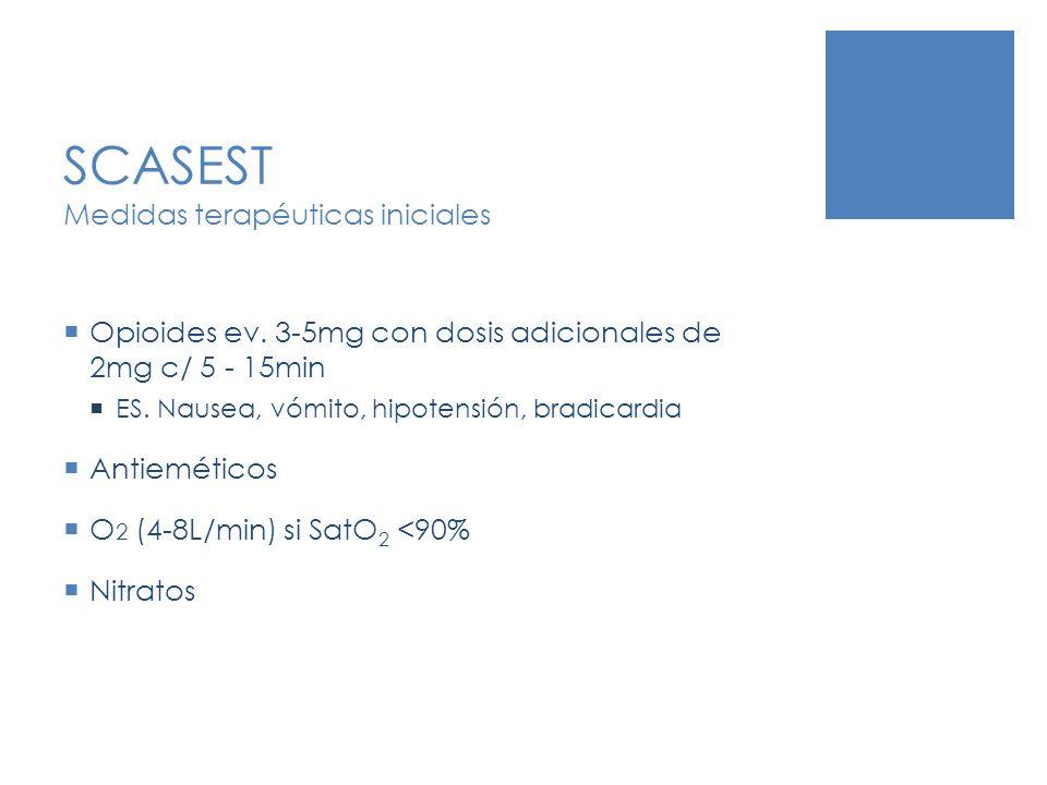 SCASEST Medidas terapéuticas iniciales Opioides ev. 3-5mg con dosis adicionales de 2mg c/ 5 - 15min ES. Nausea, vómito, hipotensión, bradicardia Antie