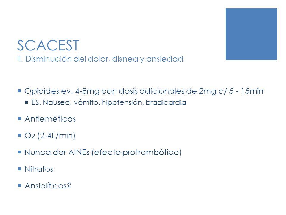 SCACEST II. Disminución del dolor, disnea y ansiedad Opioides ev. 4-8mg con dosis adicionales de 2mg c/ 5 - 15min ES. Nausea, vómito, hipotensión, bra