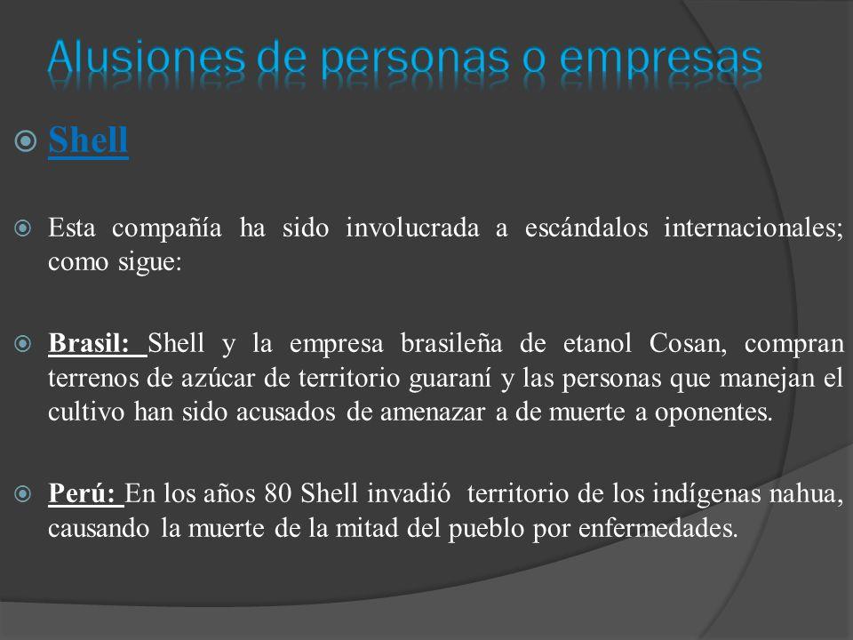Shell Esta compañía ha sido involucrada a escándalos internacionales; como sigue: Brasil: Shell y la empresa brasileña de etanol Cosan, compran terrenos de azúcar de territorio guaraní y las personas que manejan el cultivo han sido acusados de amenazar a de muerte a oponentes.