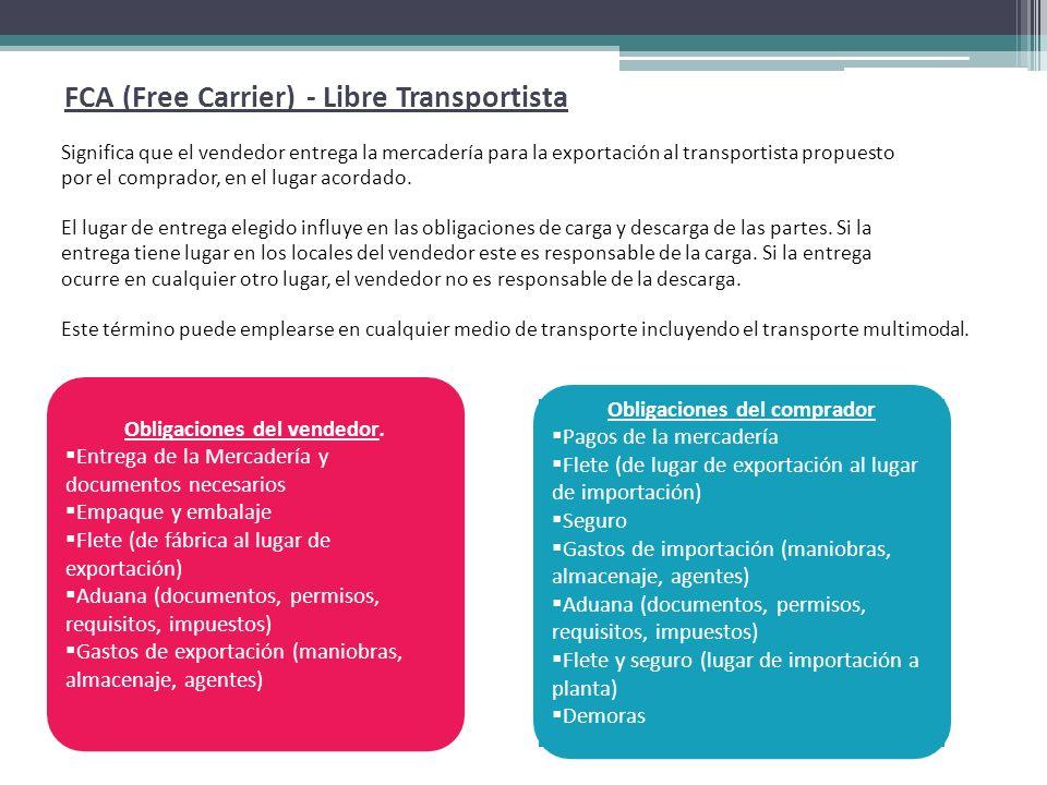 FCA (Free Carrier) - Libre Transportista Significa que el vendedor entrega la mercadería para la exportación al transportista propuesto por el comprador, en el lugar acordado.