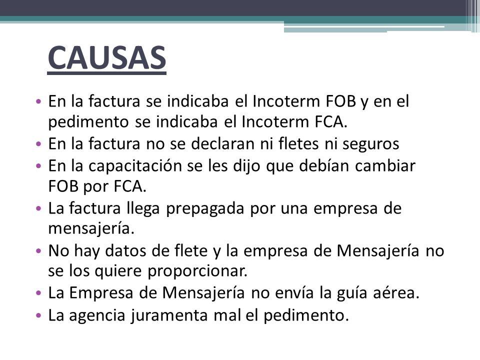CAUSAS En la factura se indicaba el Incoterm FOB y en el pedimento se indicaba el Incoterm FCA.