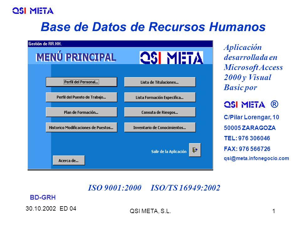 30.10.2002 ED 04 QSI META, S.L.1 Base de Datos de Recursos Humanos Aplicación desarrollada en Microsoft Access 2000 y Visual Basic por ® C/Pilar Lorengar, 10 50005 ZARAGOZA TEL: 976 306046 FAX: 976 566726 qsi@meta.infonegocio.com ISO 9001:2000 ISO/TS 16949:2002 BD-GRH