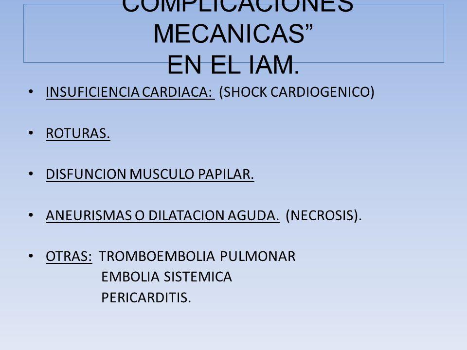 INSUFICIENCIA CARDIACA: (SHOCK CARDIOGENICO) ROTURAS. DISFUNCION MUSCULO PAPILAR. ANEURISMAS O DILATACION AGUDA. (NECROSIS). OTRAS: TROMBOEMBOLIA PULM