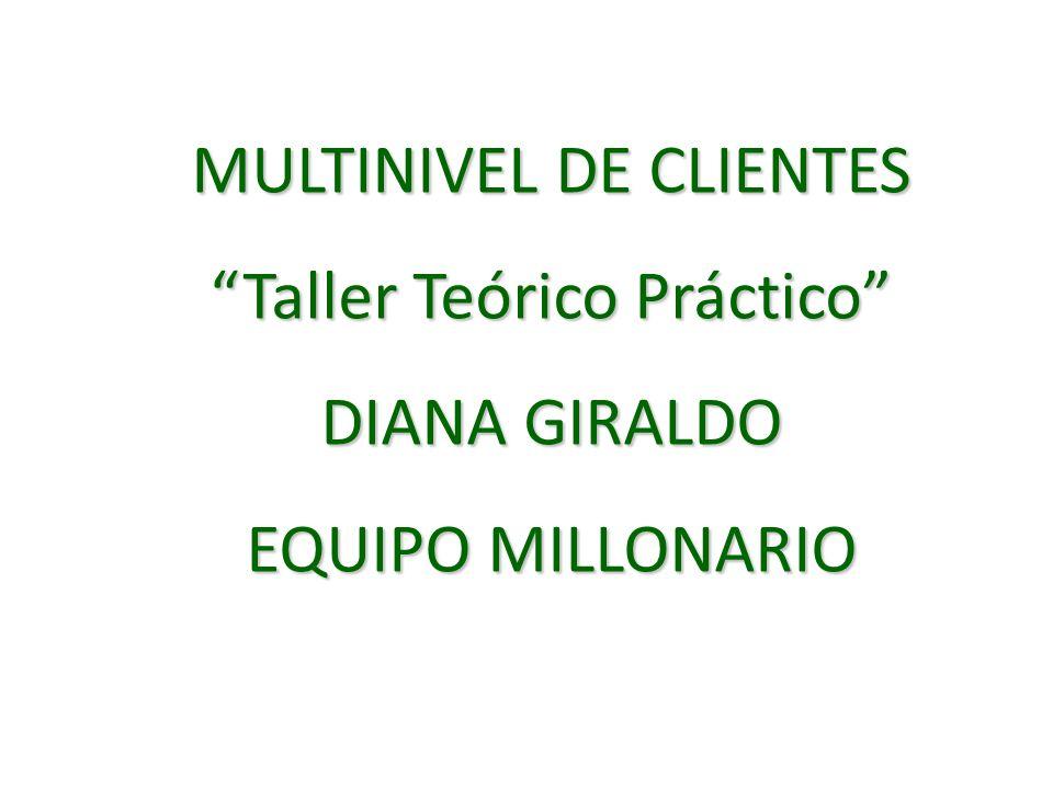 MULTINIVEL DE CLIENTES Taller Teórico Práctico DIANA GIRALDO EQUIPO MILLONARIO