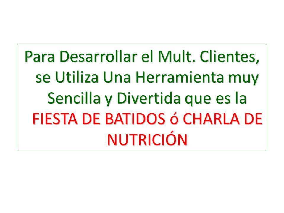 Para Desarrollar el Mult. Clientes, se Utiliza Una Herramienta muy Sencilla y Divertida que es la FIESTA DE BATIDOS ó CHARLA DE NUTRICIÓN