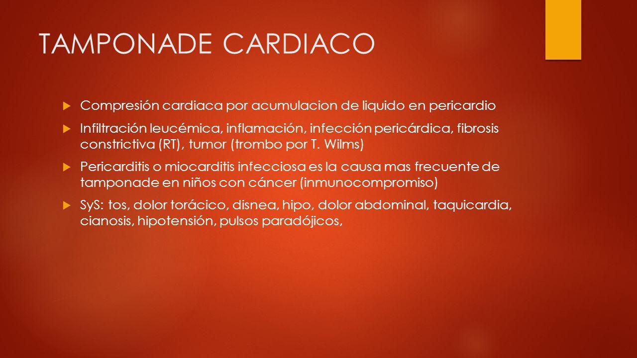 TAMPONADE CARDIACO Compresión cardiaca por acumulacion de liquido en pericardio Infiltración leucémica, inflamación, infección pericárdica, fibrosis c