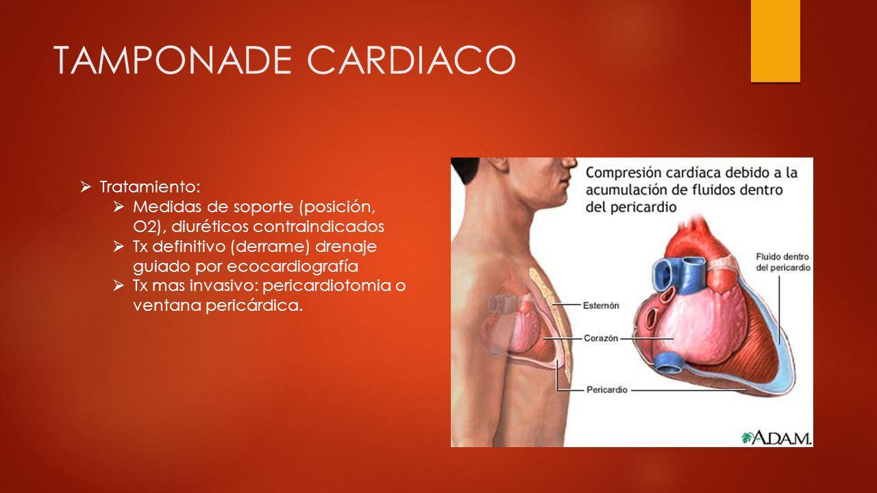 TAMPONADE CARDIACO Tratamiento: Medidas de soporte (posición, O2), diuréticos contraindicados Tx definitivo (derrame) drenaje guiado por ecocardiograf