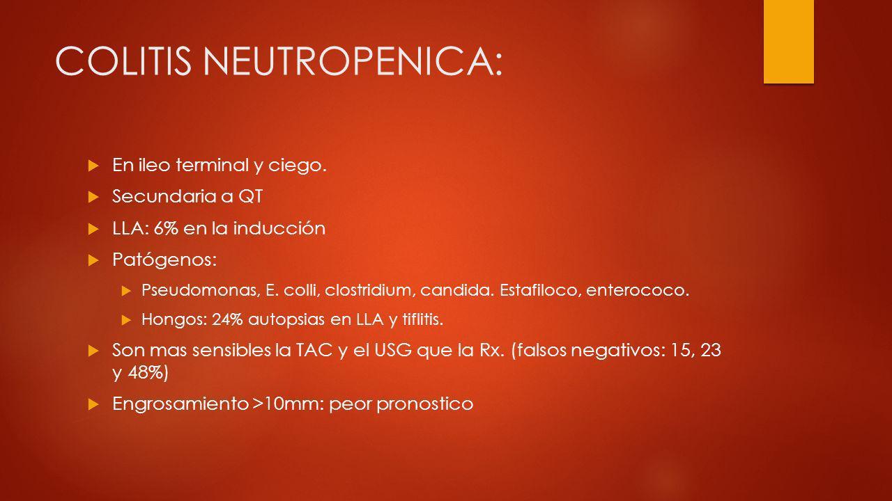 COLITIS NEUTROPENICA: En ileo terminal y ciego. Secundaria a QT LLA: 6% en la inducción Patógenos: Pseudomonas, E. colli, clostridium, candida. Estafi