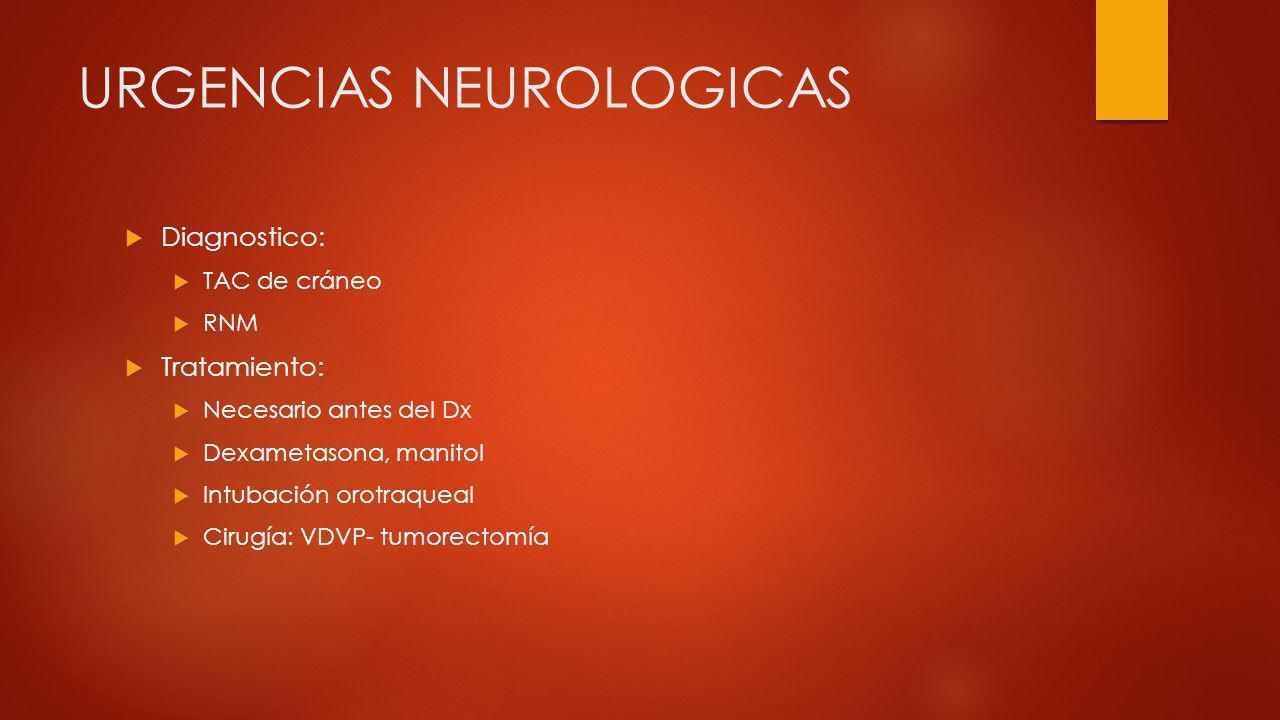 URGENCIAS NEUROLOGICAS Diagnostico: TAC de cráneo RNM Tratamiento: Necesario antes del Dx Dexametasona, manitol Intubación orotraqueal Cirugía: VDVP-