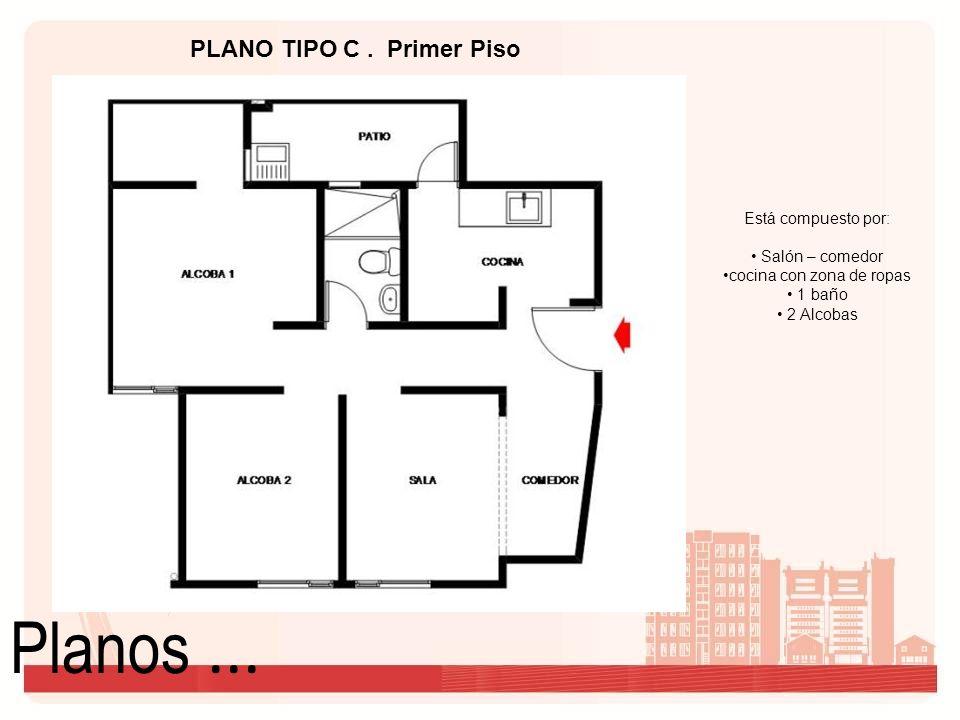 Planos... Está compuesto por: Salón – comedor cocina con zona de ropas 1 baño 2 Alcobas PLANO TIPO C. Primer Piso